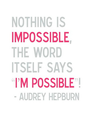 "Nothing is impossible. The word itself says ""I'm possible""!"